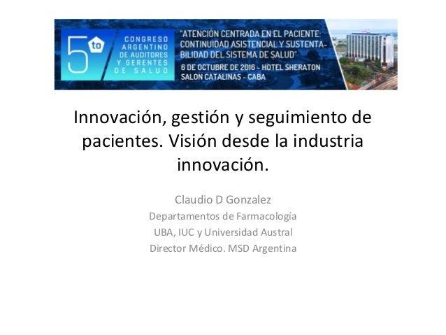 Innovación, gestión y seguimiento de pacientes. Visión desde la industria innovación. Claudio D Gonzalez Departamentos de ...