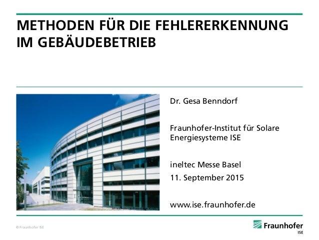 © Fraunhofer ISE ©Fraunhofer ISE/ Foto: Guido Kirsch METHODEN FÜR DIE FEHLERERKENNUNG IM GEBÄUDEBETRIEB Dr. Gesa Benndorf ...