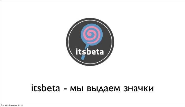 itsbeta - мы выдаем значкиThursday, December 27, 12
