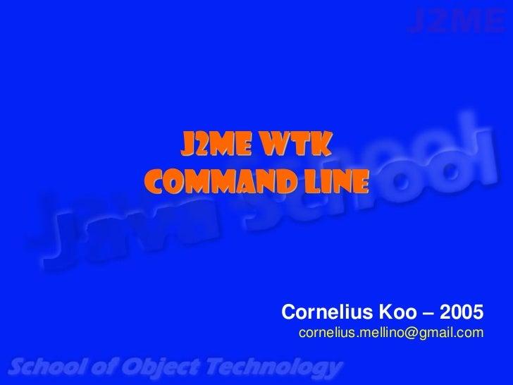 J2ME WTKCommand Line       Cornelius Koo – 2005        cornelius.mellino@gmail.com