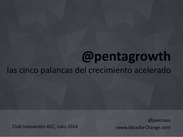 @pentagrowth  las cinco palancas del crecimiento acelerado  @javicreus  www.IdeasforChange.com  Club Innovación AEC, Julio...