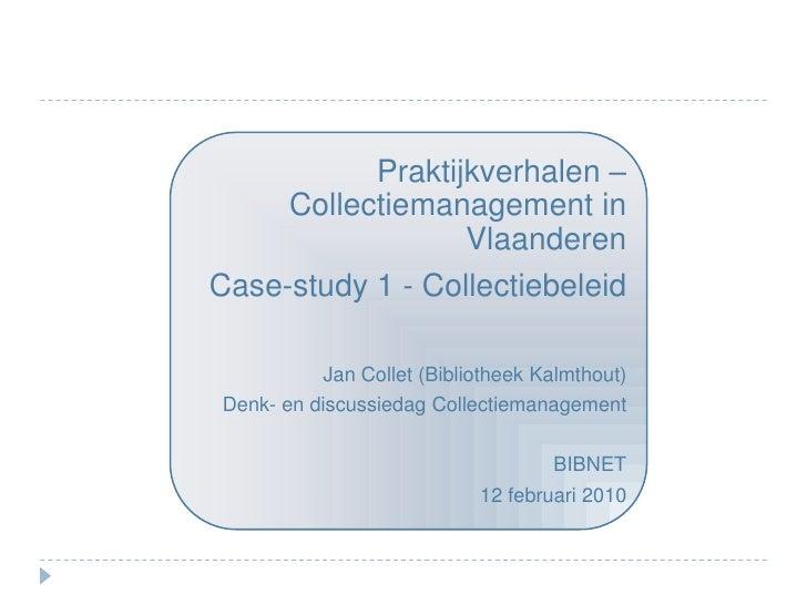 Praktijkverhalen – Collectiemanagement in Vlaanderen<br />Case-study 1 - Collectiebeleid<br />Jan Collet (Bibliotheek Kalm...