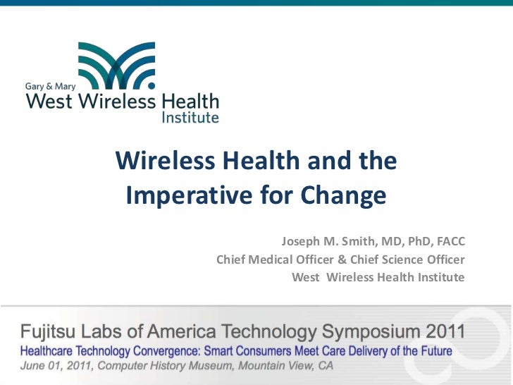 Wireless Health and the Imperative for Change<br />Joseph M. Smith, MD, PhD, FACC<br />Chief Medical Officer & Chief Scien...