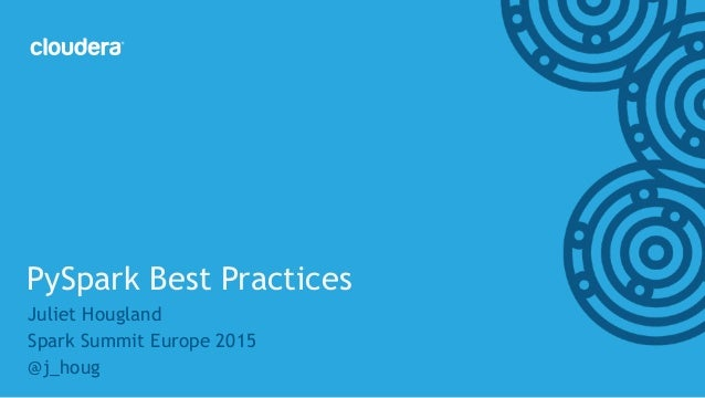 ‹#›© Cloudera, Inc. All rights reserved. Juliet Hougland Spark Summit Europe 2015 @j_houg PySpark Best Practices