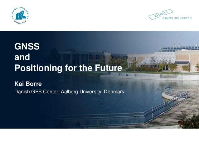 DANISH GPS CENTER GNSS and Positioning for the Future Kai Borre Danish GPS Center, Aalborg University, Denmark