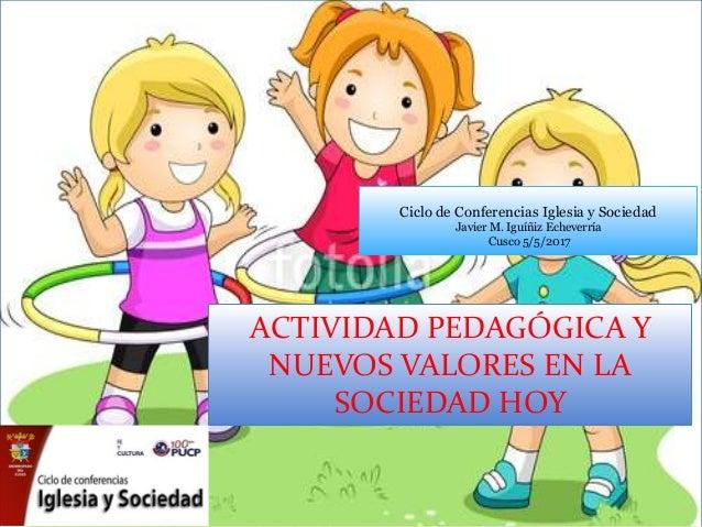 ACTIVIDAD PEDAGÓGICA Y NUEVOS VALORES EN LA SOCIEDAD HOY Ciclo de Conferencias Iglesia y Sociedad Javier M. Iguíñiz Echeve...