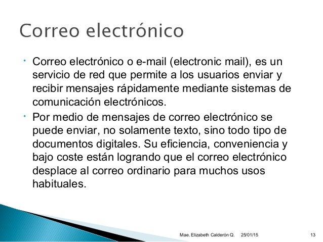 • Correo electrónico o e-mail (electronic mail), es un servicio de red que permite a los usuarios enviar y recibir mensaje...