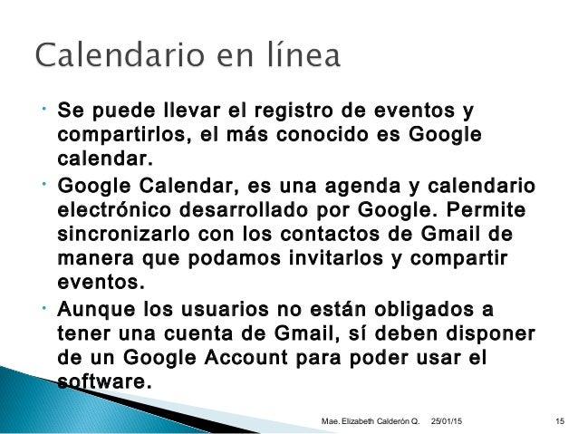 • Se puede llevar el registro de eventos y compartirlos, el más conocido es Google calendar. • Google Calendar, es una age...
