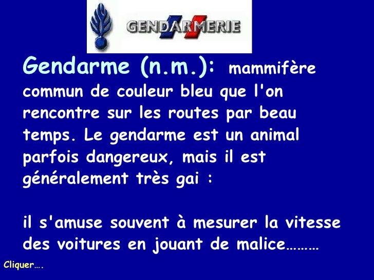 Gendarme (n.m.):   mammifère commun de couleur bleu que l'on rencontre sur les routes par beau temps. Le gendarme est un a...