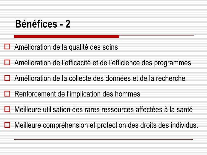 Bénéfices - 2 <ul><li>Amélioration de la qualité des soins </li></ul><ul><li>Amélioration de l'efficacité et de l'efficien...