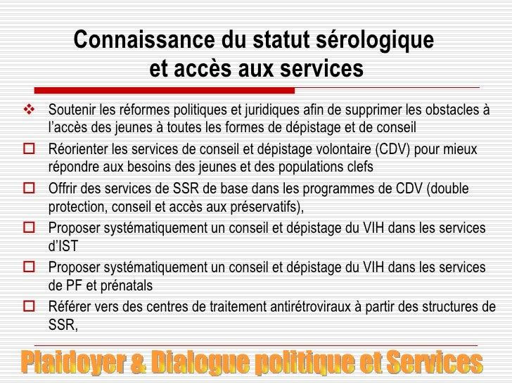 Connaissance du statut sérologique  et accès aux services <ul><li>Soutenir les réformes politiques et juridiques afin de s...