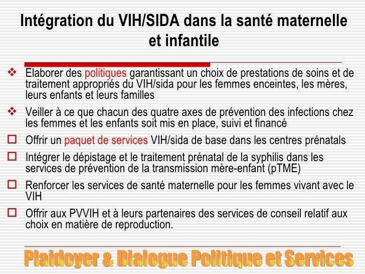 Intégration du VIH/SIDA dans la santé maternelle et infantile <ul><li>Elaborer des  politiques  garantissant un choix de p...