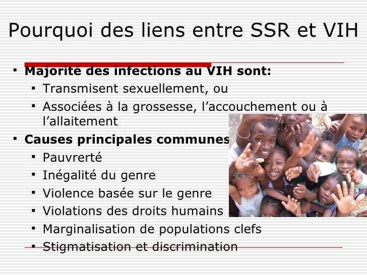Pourquoi des liens entre SSR et VIH <ul><li>Majorité des infections au VIH sont: </li></ul><ul><ul><li>Transmisent sexuell...