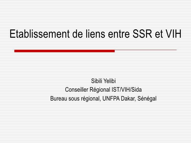 Etablissement de liens entre SSR et VIH Sibili Yelibi Conseiller Régional IST/VIH/Sida Bureau sous régional, UNFPA Dakar, ...