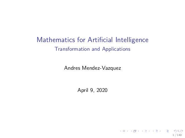 Mathematics for Artificial Intelligence Transformation and Applications Andres Mendez-Vazquez April 9, 2020 1 / 140