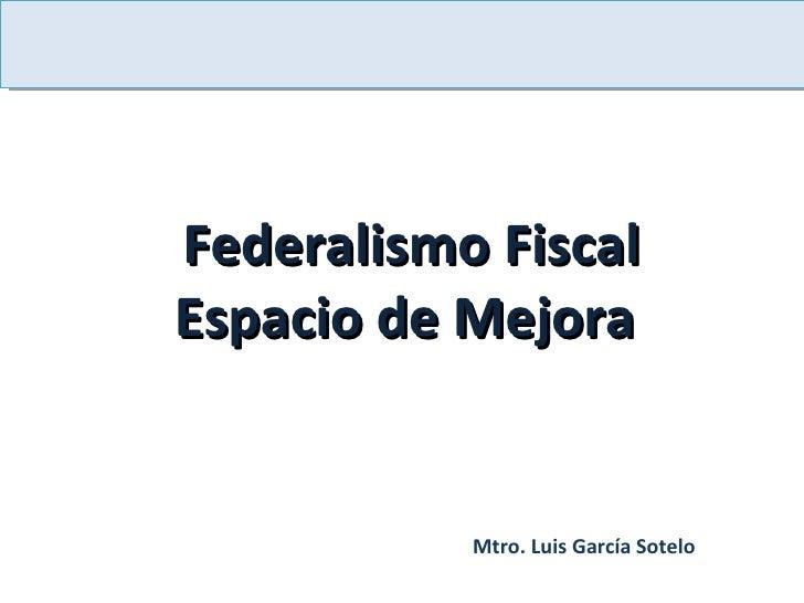 Federalismo Fiscal Espacio de Mejora  Mtro. Luis García Sotelo