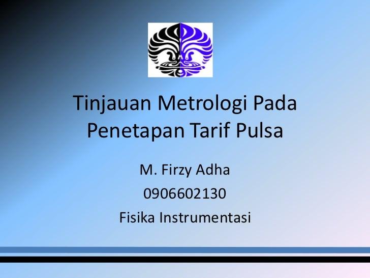 Tinjauan Metrologi Pada  Penetapan Tarif Pulsa        M. Firzy Adha        0906602130    Fisika Instrumentasi