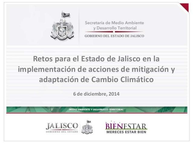 Retos para el Estado de Jalisco en la  implementación de acciones de mitigación y  adaptación de Cambio Climático  6 de di...