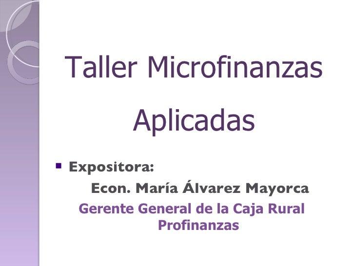 Taller Microfinanzas Aplicadas <ul><li>Expositora:  </li></ul><ul><ul><li>  Econ. María Álvarez Mayorca </li></ul></ul><ul...