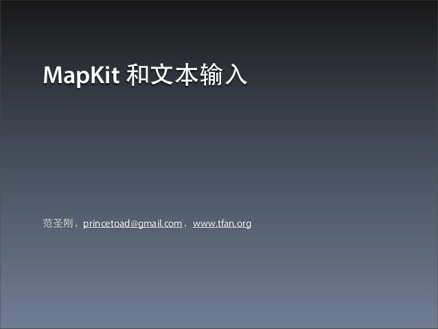 MapKit 和⽂文本输⼊入范圣刚,princetoad@gmail.com,www.tfan.org