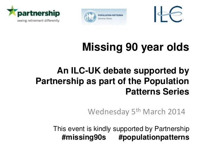 Missing 90 year olds An ILC-UK debate supported by Partnership as part of the Population Patterns Series Wednesday 5th Mar...