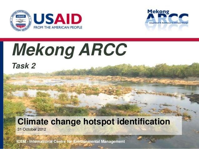 Mekong ARCCTask 2 Climate change hotspot identification 31 October 2012 ICEM - International Centre for Environmental Mana...