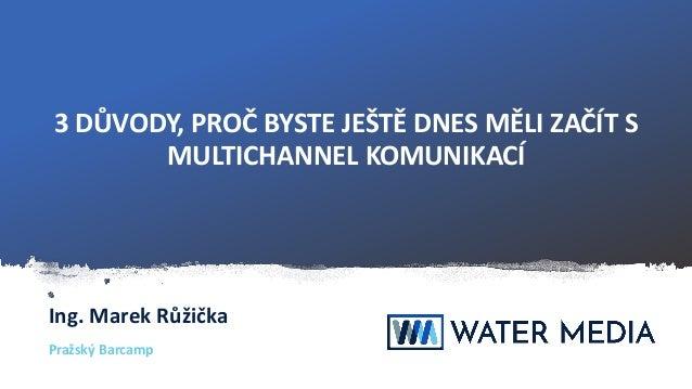 3DŮVODY,PROČBYSTEJEŠTĚDNESMĚLIZAČÍTS MULTICHANNELKOMUNIKACÍ Ing.MarekRůžička PražskýBarcamp
