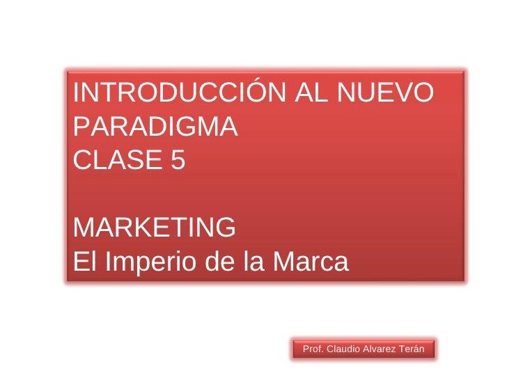 Prof. Claudio Alvarez Terán INTRODUCCIÓN AL NUEVO PARADIGMA CLASE 5 MARKETING El Imperio de la Marca