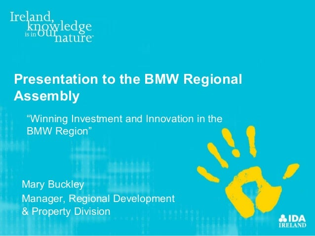 "Presentation to the BMW RegionalAssembly ""Winning Investment and Innovation in the BMW Region"" Mary Buckley Manager, Regio..."