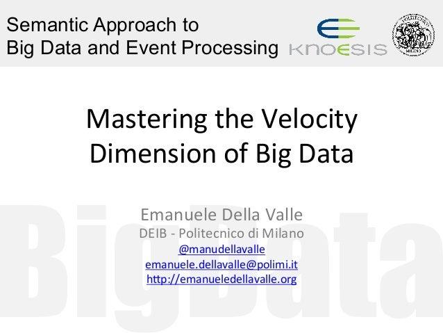 BigData Semantic Approach to Big Data and Event Processing MasteringtheVelocity DimensionofBigData EmanueleDellaV...