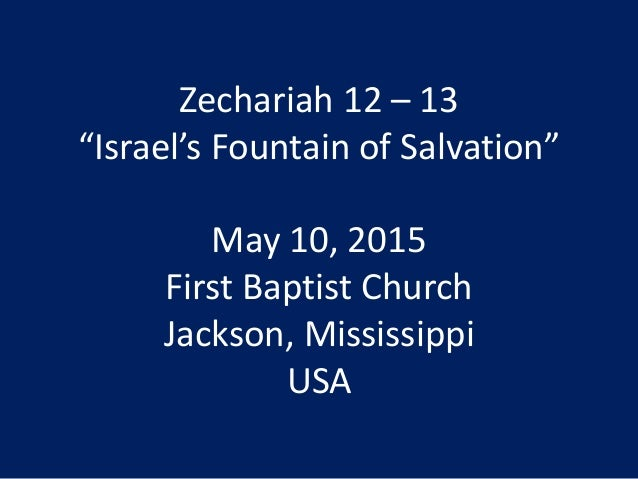 "Zechariah 12 – 13 ""Israel's Fountain of Salvation"" May 10, 2015 First Baptist Church Jackson, Mississippi USA"