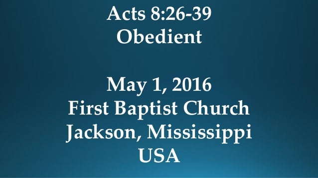 Acts 8:26-39 Obedient May 1, 2016 First Baptist Church Jackson, Mississippi USA