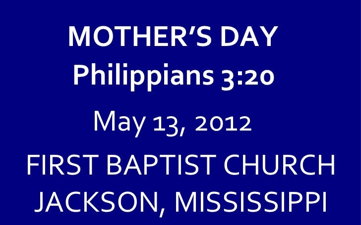 MOTHER'S DAY  Philippians 3:20     May 13, 2012FIRST BAPTIST CHURCH JACKSON, MISSISSIPPI