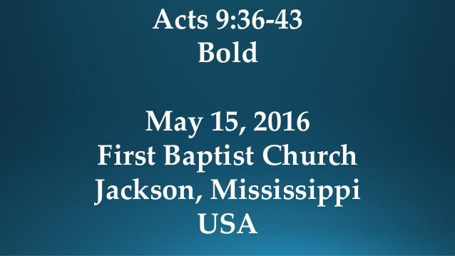 Acts 9:36-43 Bold May 15, 2016 First Baptist Church Jackson, Mississippi USA