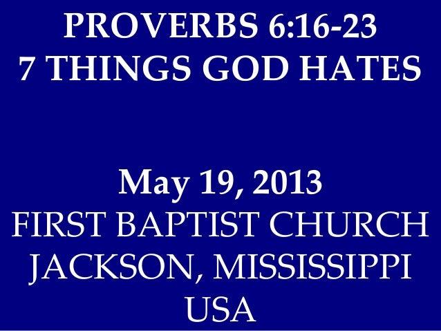 PROVERBS 6:16-237 THINGS GOD HATESMay 19, 2013FIRST BAPTIST CHURCHJACKSON, MISSISSIPPIUSA