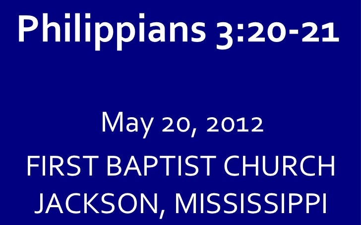 Philippians 3:20-21     May 20, 2012FIRST BAPTIST CHURCH JACKSON, MISSISSIPPI