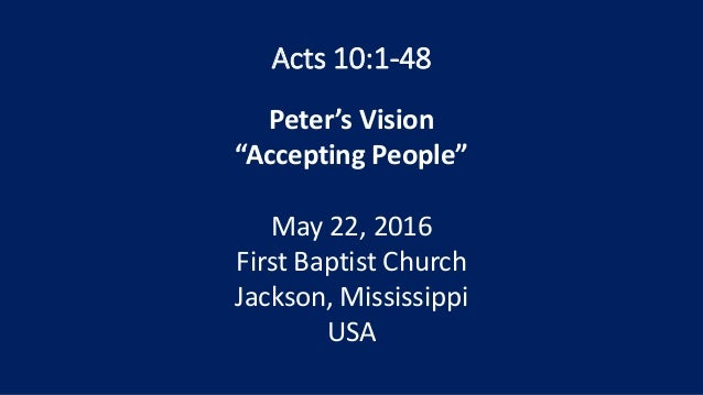 """Acts 10:1-48 Peter's Vision """"Accepting People"""" May 22, 2016 First Baptist Church Jackson, Mississippi USA"""