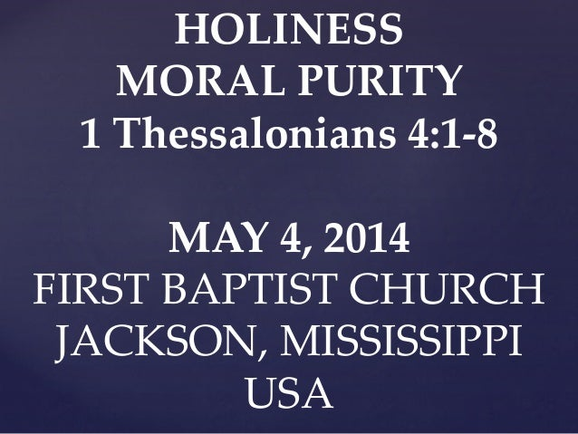 HOLINESS MORAL PURITY 1 Thessalonians 4:1-8 MAY 4, 2014 FIRST BAPTIST CHURCH JACKSON, MISSISSIPPI USA
