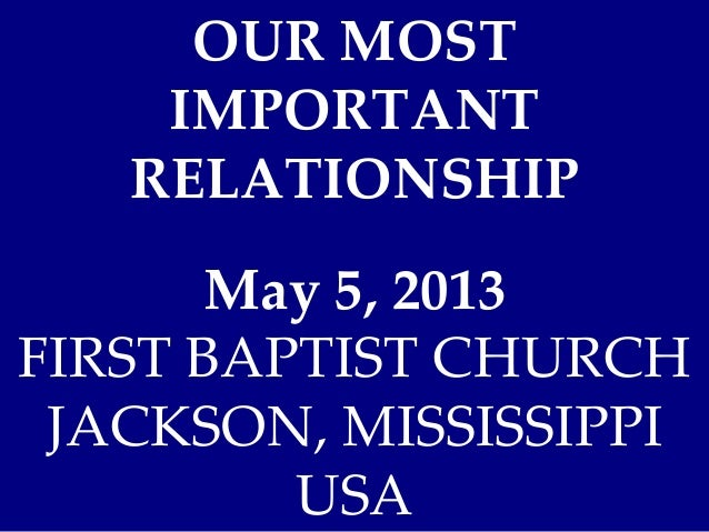 OUR MOSTIMPORTANTRELATIONSHIPMay 5, 2013FIRST BAPTIST CHURCHJACKSON, MISSISSIPPIUSA