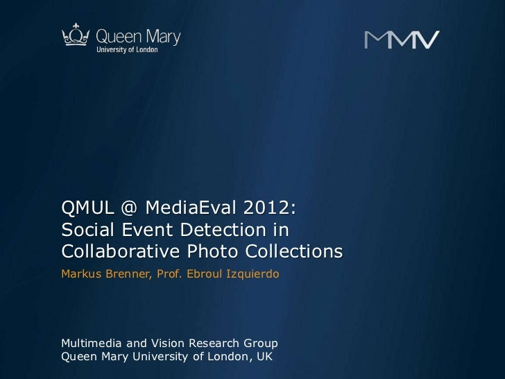 QMUL @ MediaEval 2012:Social Event Detection inCollaborative Photo CollectionsMarkus Brenner, Prof. Ebroul IzquierdoMultim...