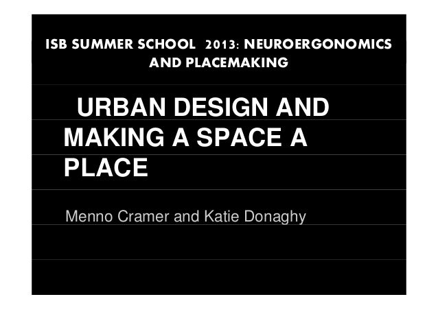 ISB SUMMER SCHOOL 2013: NEUROERGONOMICS AND PLACEMAKING URBAN DESIGN AND MAKING A SPACE A PLACE Menno Cramer and Katie Don...