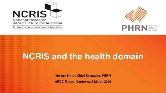 NCRIS and the health domain Merran Smith, Chief Executive, PHRN ARDC Forum, Canberra, 6 March 2019