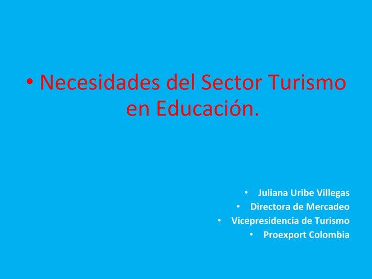 <ul><li>Necesidades del Sector Turismo en Educación. </li></ul><ul><li>Juliana Uribe Villegas </li></ul><ul><li>Directora ...