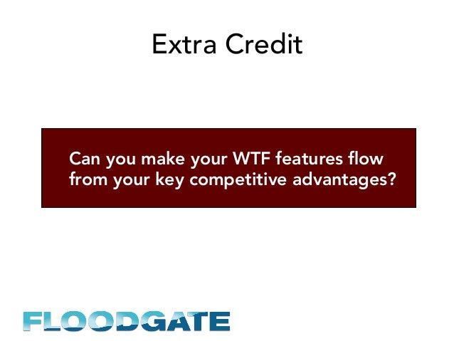 Extra Credit Can you make your WTF features flow from your key competitive advantages?