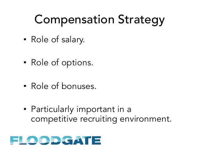 Compensation Strategy • Role of salary. • Role of options. • Role of bonuses. • Particularly important in a competitiv...
