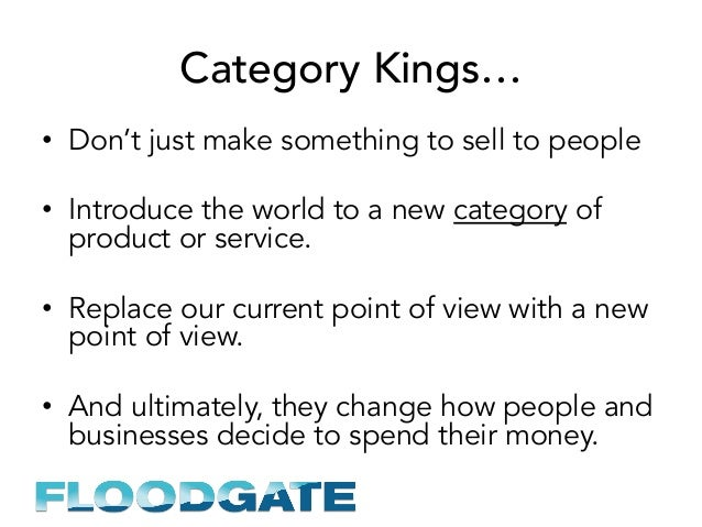 Category Kings… • Don't just make something to sell to people • Introduce the world to a new category of product or serv...