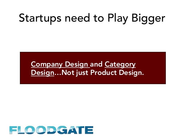 Startups need to Play Bigger Company Design and Category Design…Not just Product Design.