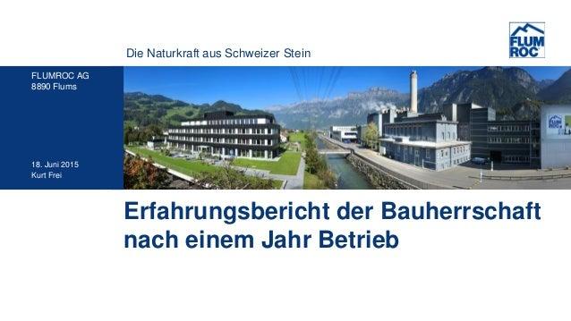Die Naturkraft aus Schweizer Stein FLUMROC AG 8890 Flums 18. Juni 2015 Kurt Frei Erfahrungsbericht der Bauherrschaft nach ...