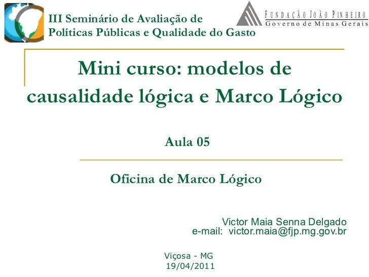 Mini curso: modelos de causalidade lógica e Marco Lógico   Victor Maia Senna Delgado e-mail:  [email_address] Viçosa - MG ...