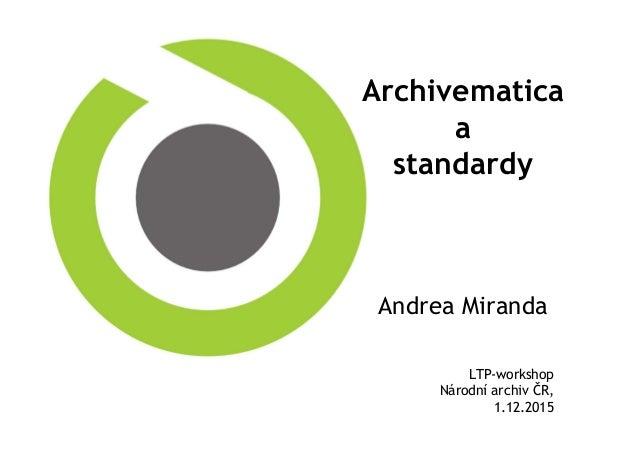 Archivematica a standardy Andrea Miranda LTP-workshop Národní archiv ČR, 1.12.2015
